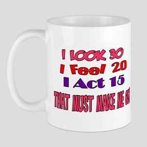 I Look 30, That Must Make Me 65! Mug